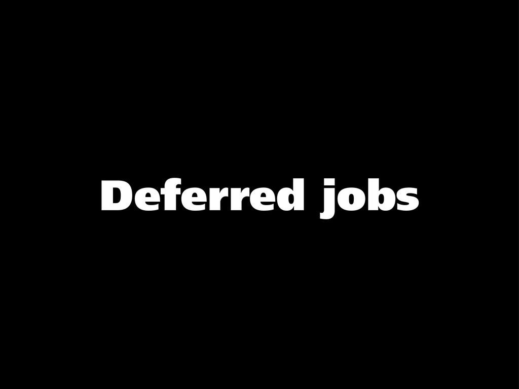Deferred jobs