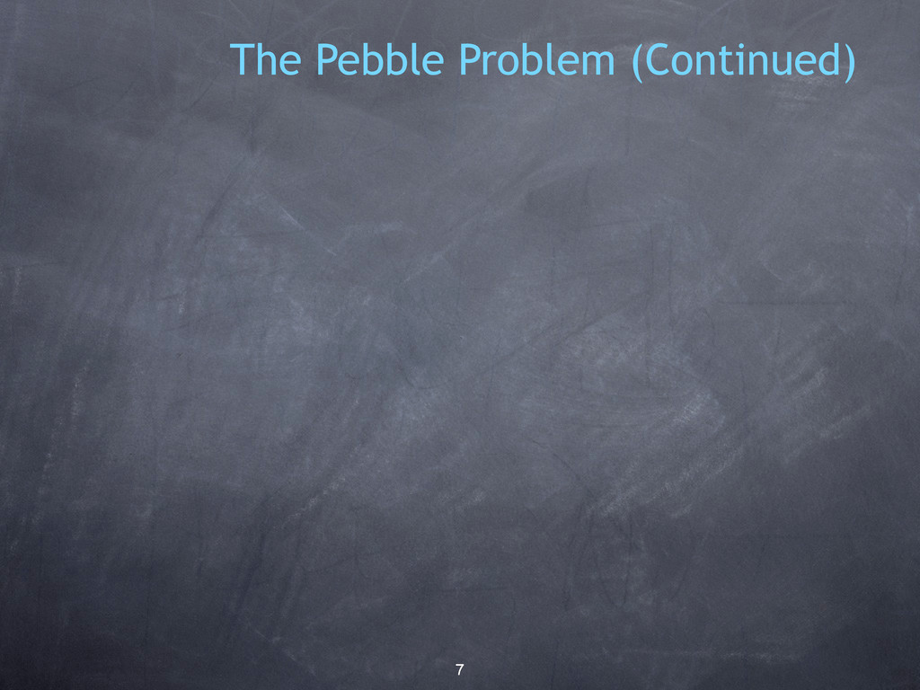 7 The Pebble Problem (Continued)