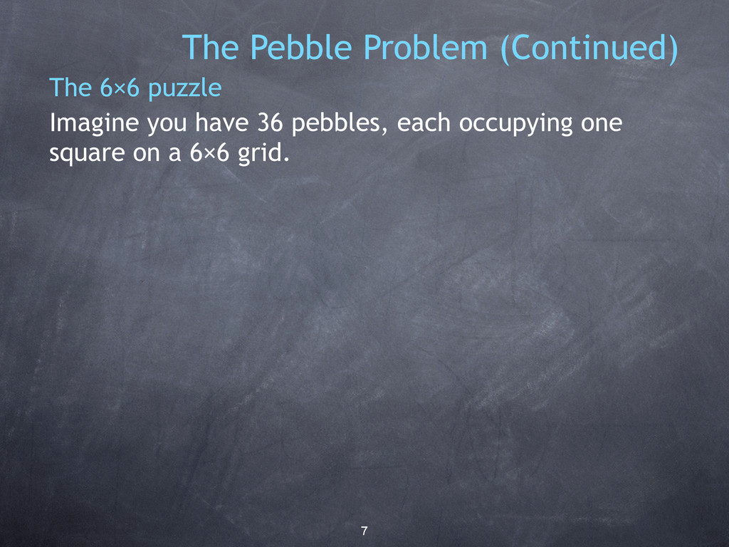 7 The Pebble Problem (Continued) The 6×6 puzzle...