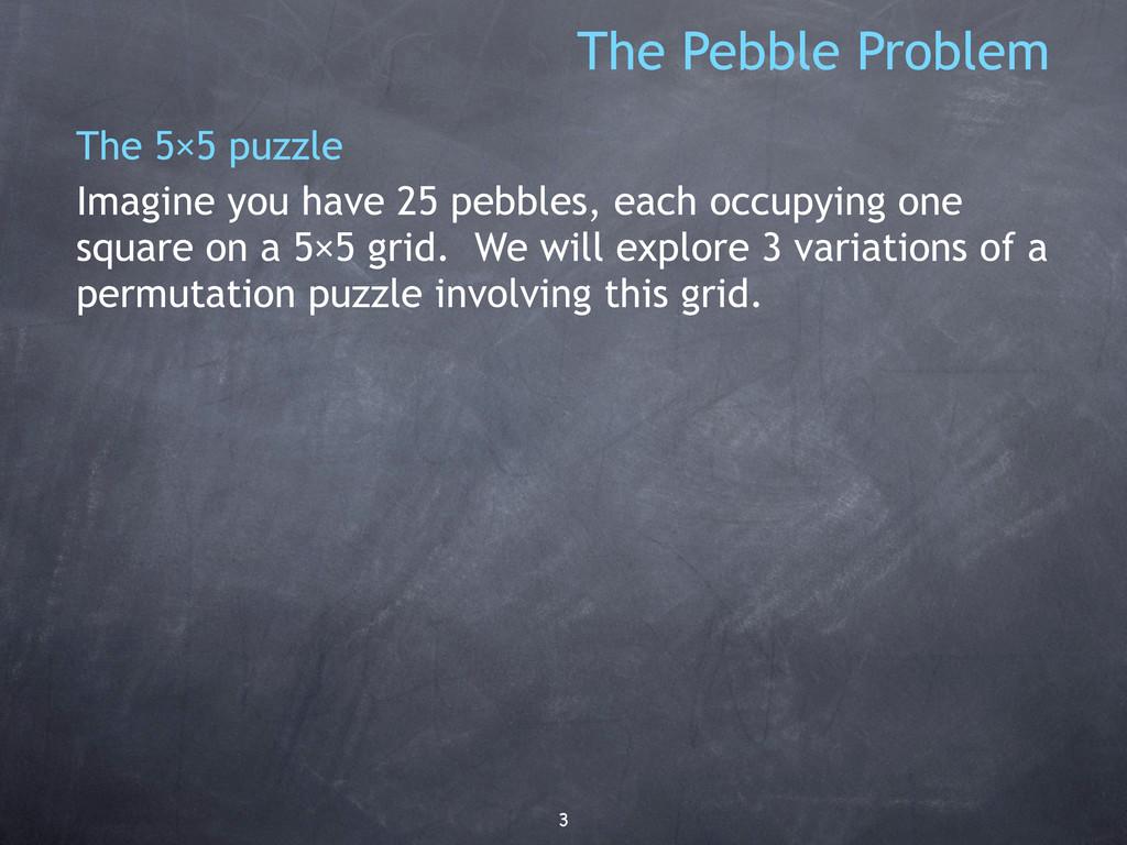 3 The Pebble Problem The 5×5 puzzle Imagine you...