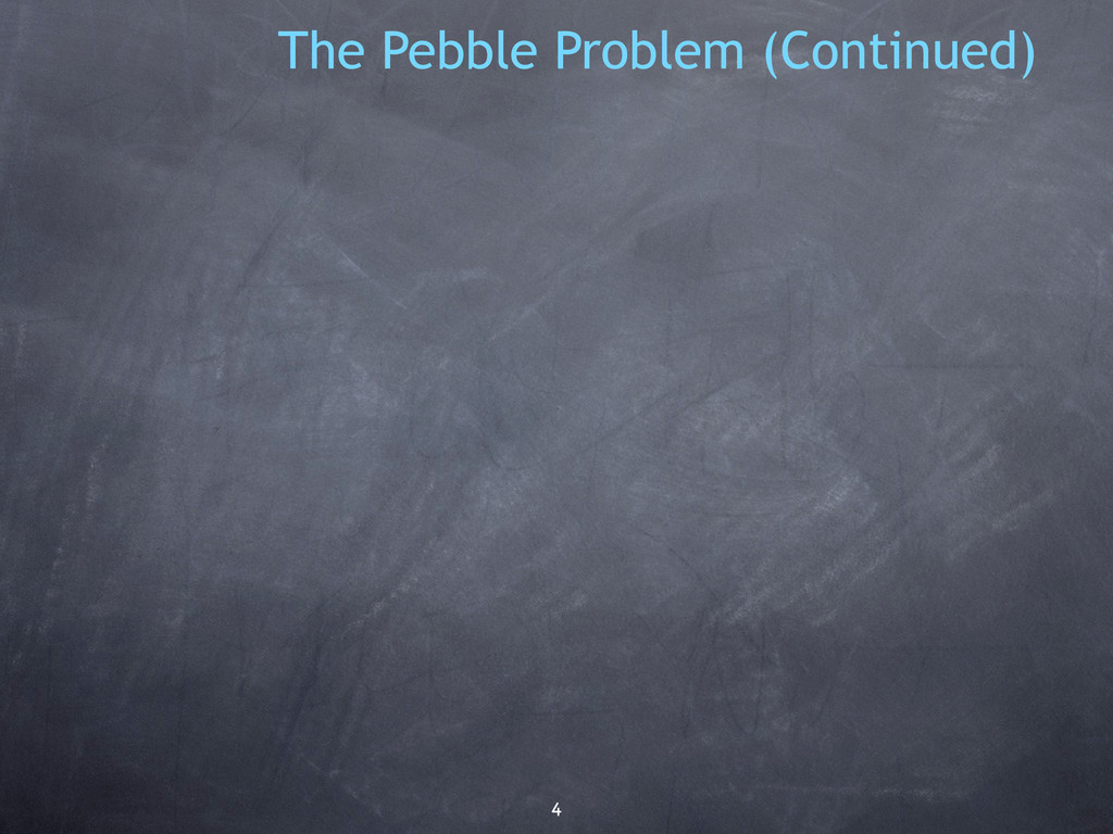 4 The Pebble Problem (Continued)