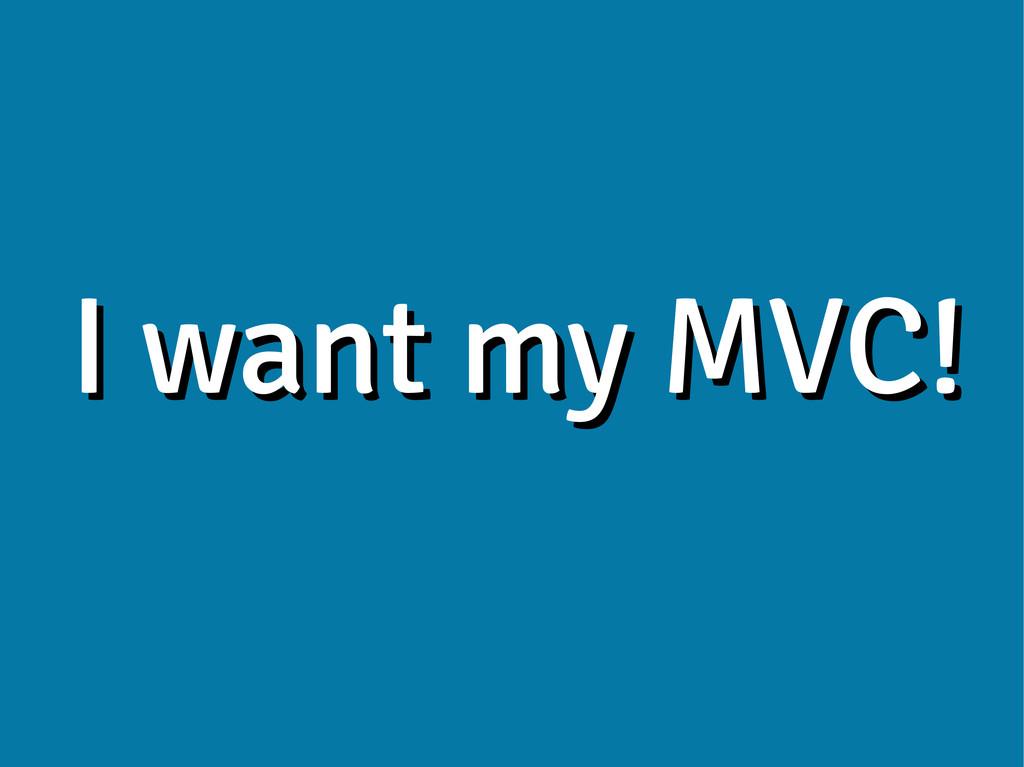 I want my MVC! I want my MVC!