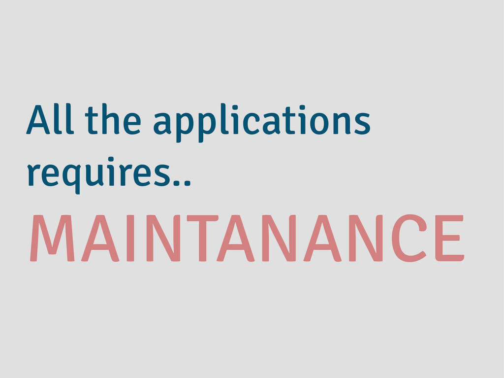 All the applications requires.. MAINTANANCE