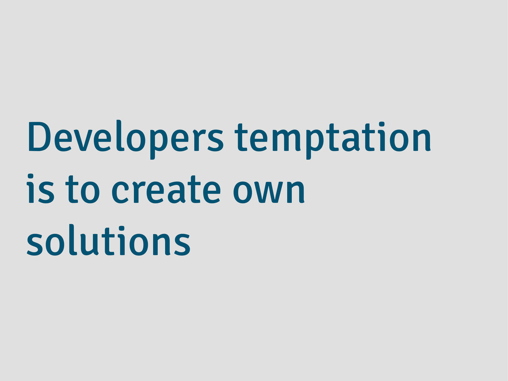 Developers temptation is to create own solutions