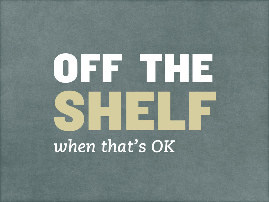 OFF THE SHELF when that's OK