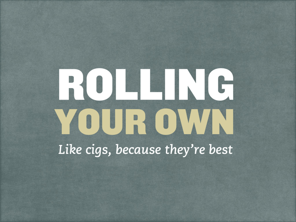 ROLLING YOUR OWN Like cigs, because they're best