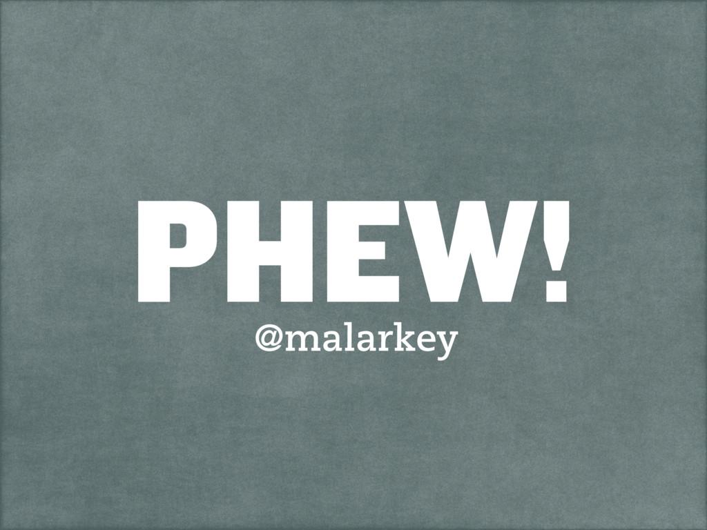 PHEW! @malarkey