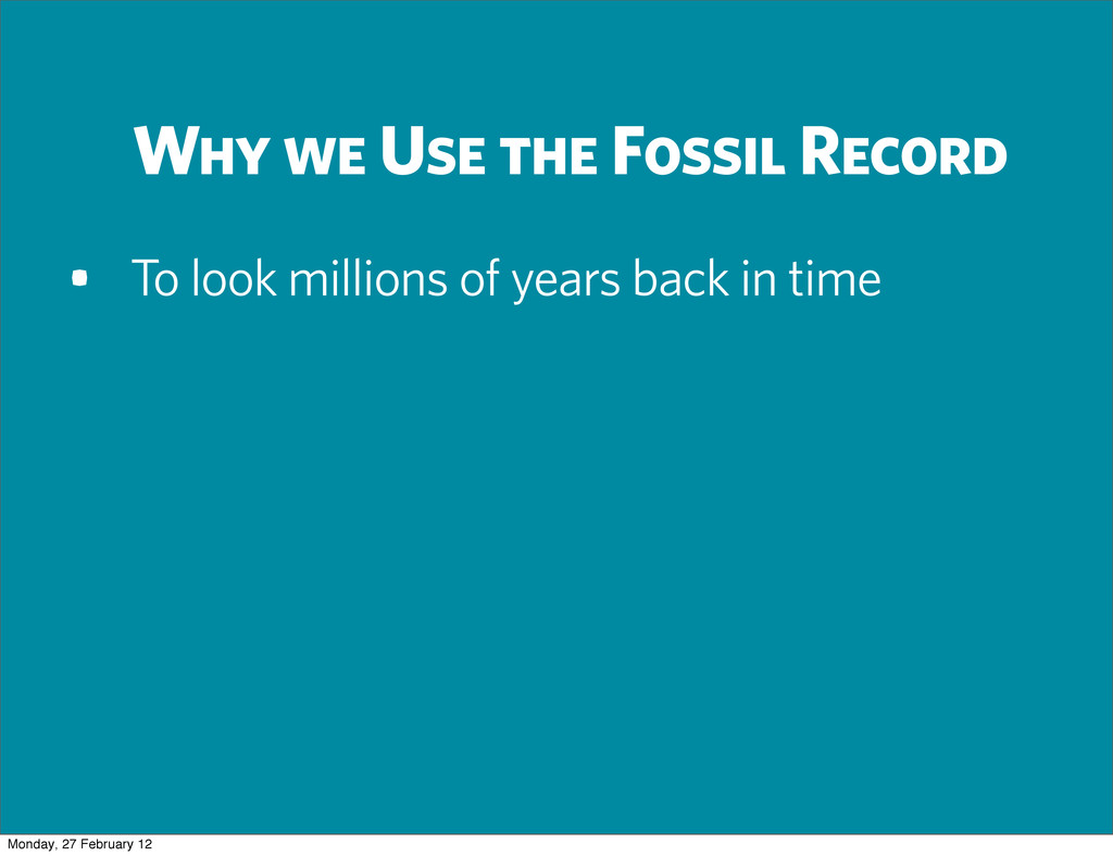 Why we Use the Fossil Record • To look millions...