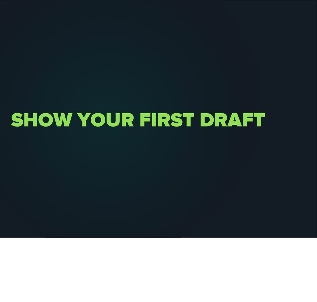 SHOW YOUR FIRST DRAFT