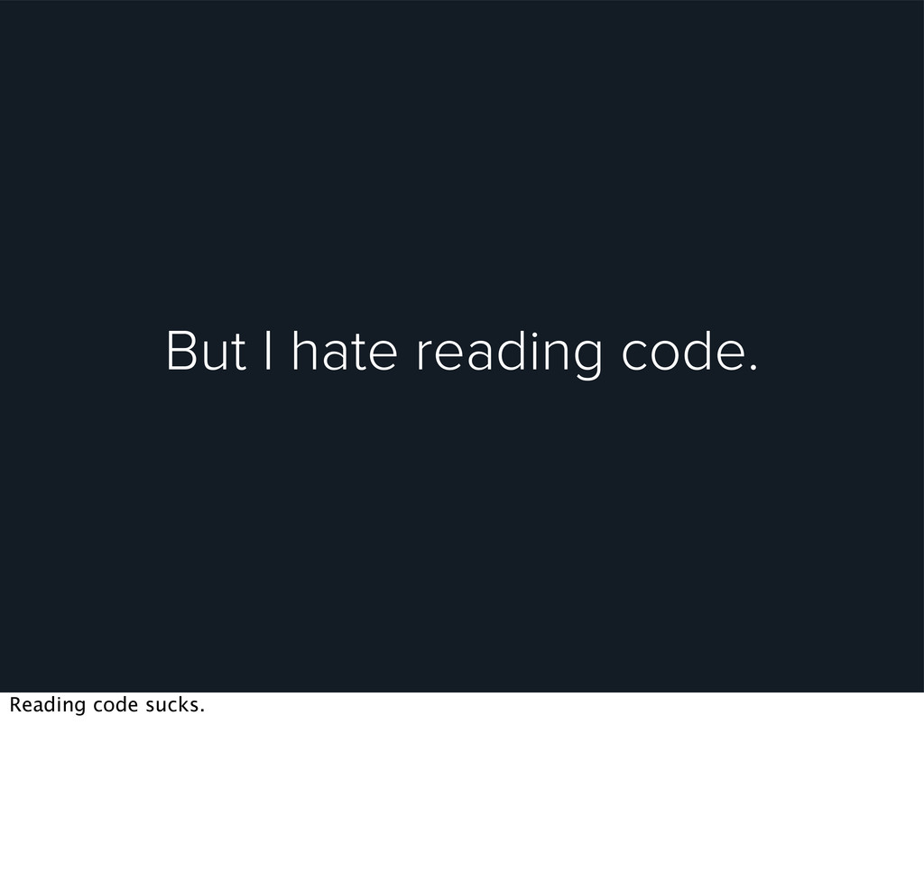 But I hate reading code. Reading code sucks.