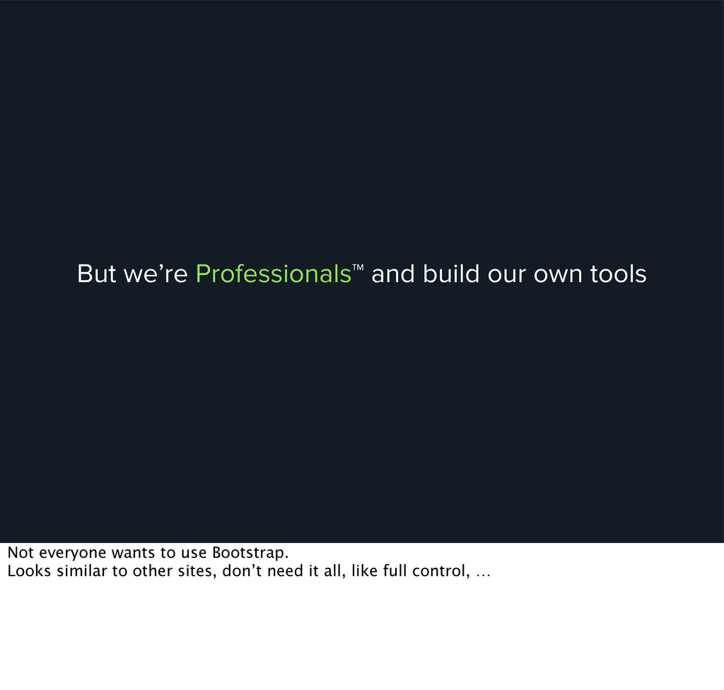 But we're Professionals™ and build our own tool...