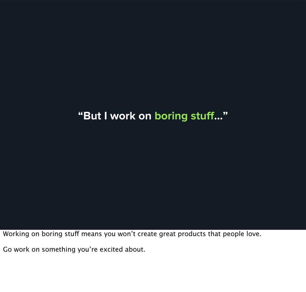 """But I work on boring stuff…"" Working on boring ..."