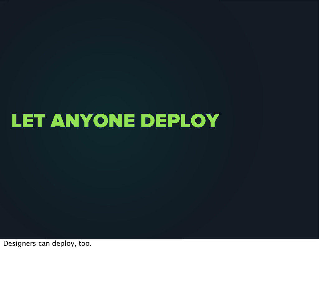 LET ANYONE DEPLOY Designers can deploy, too.