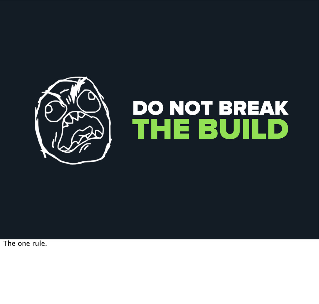 DO NOT BREAK THE BUILD The one rule.