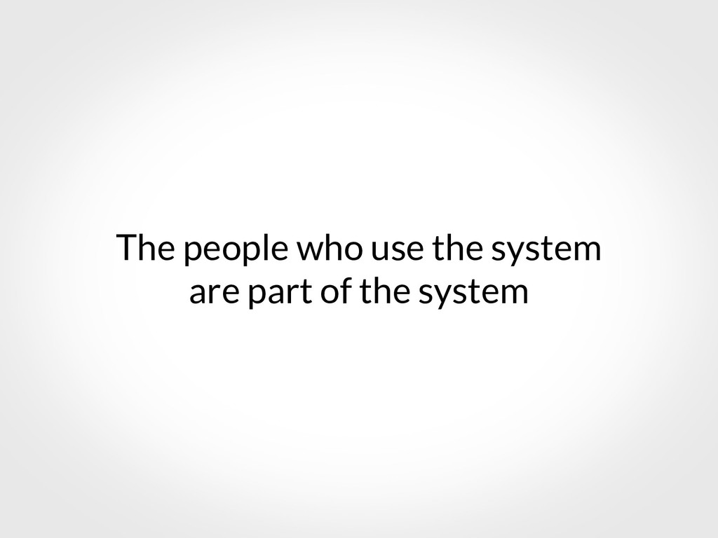 The people who use the system are part of the s...