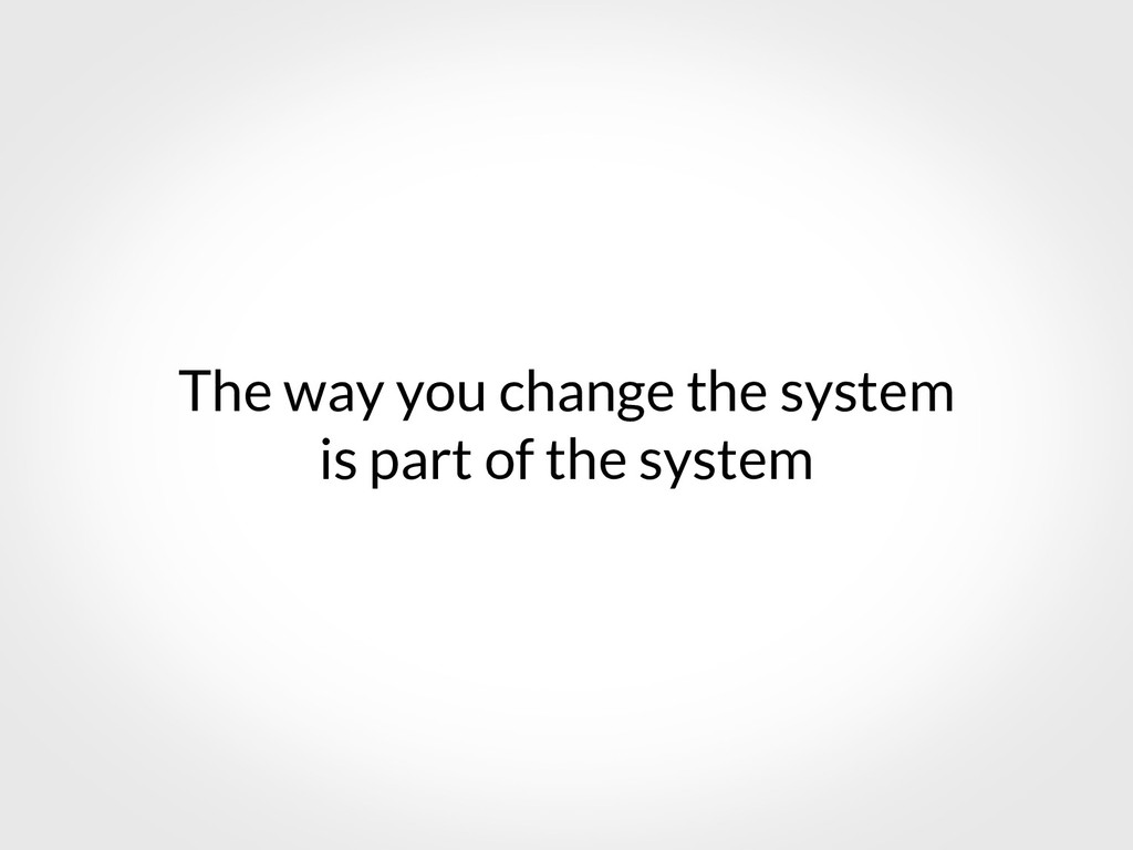 The way you change the system is part of the sy...