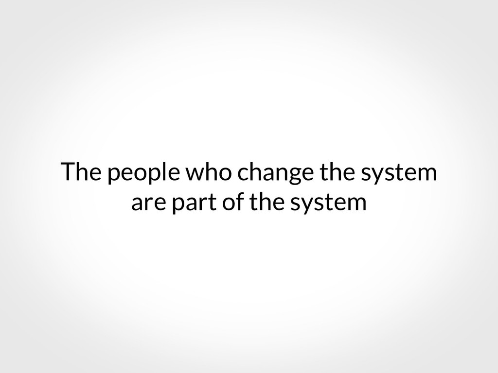 The people who change the system are part of th...