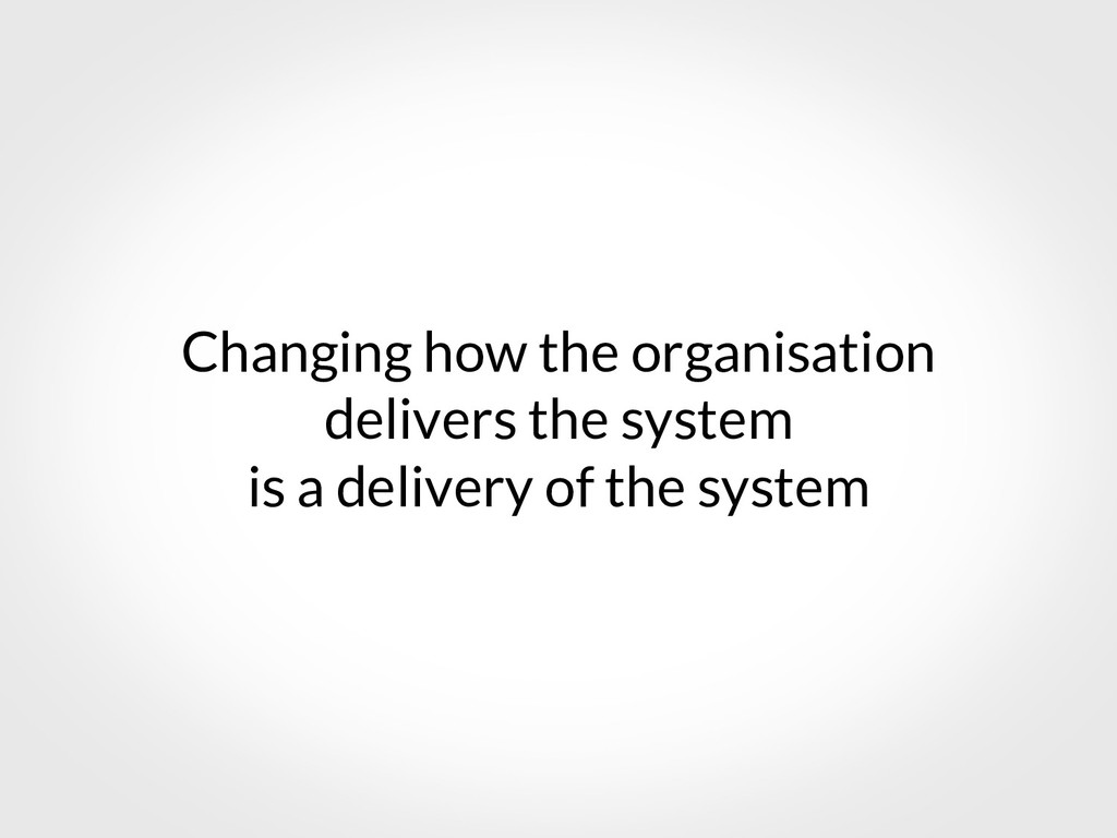 Changing how the organisation delivers the syst...