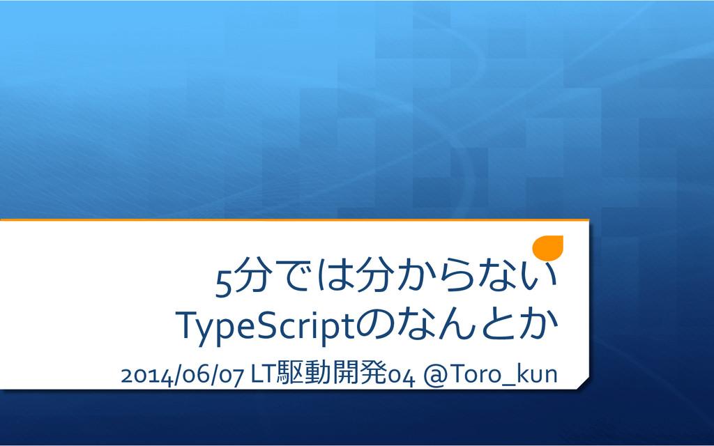 5分では分からない TypeScriptのなんとか 2014/06/07 LT駆動開発0...