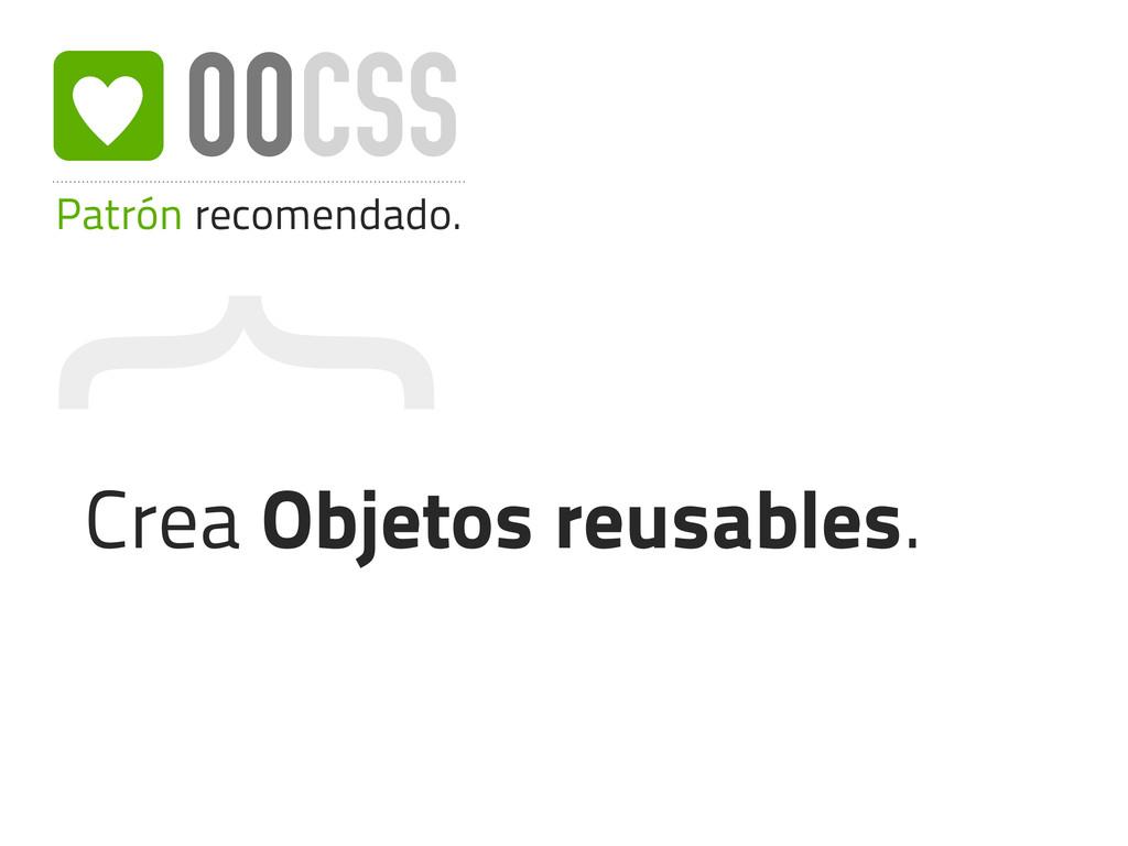 { Patrón recomendado. OOCSS Crea Objetos reusab...