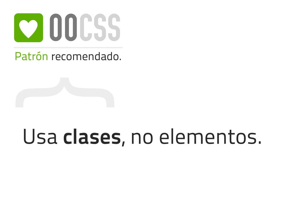 { Patrón recomendado. OOCSS Usa clases, no elem...