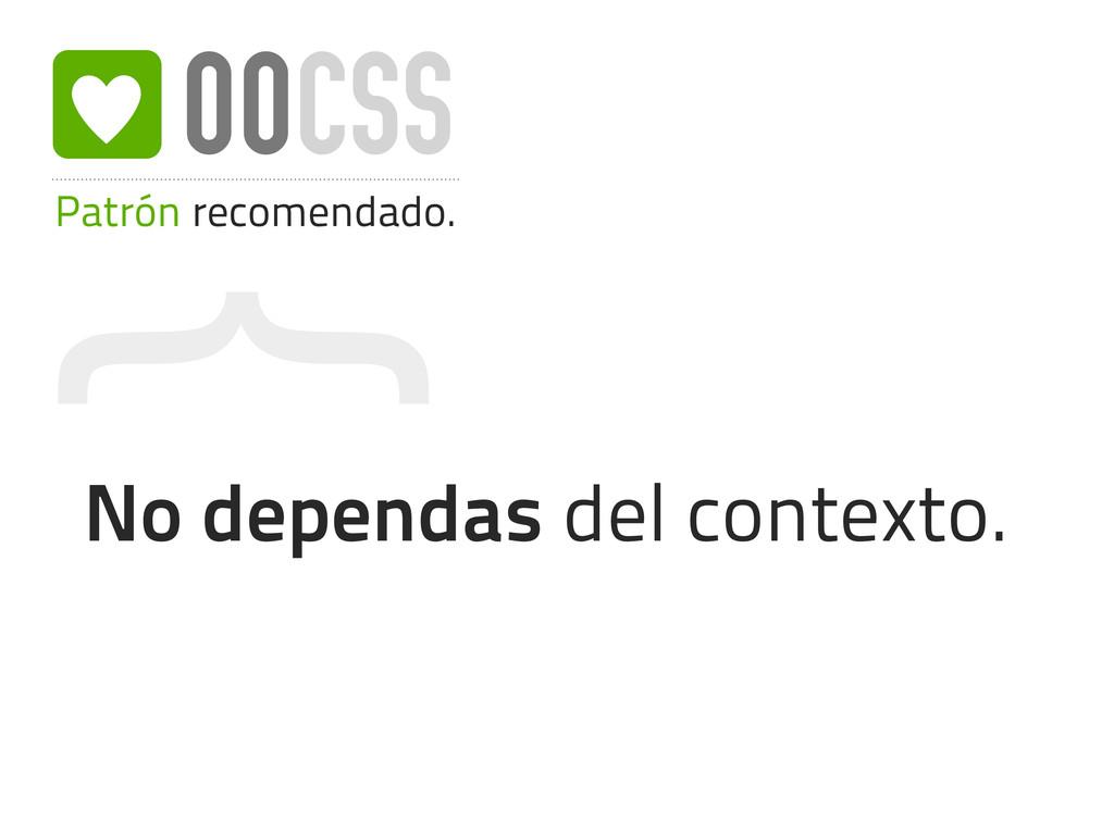 { Patrón recomendado. OOCSS No dependas del con...