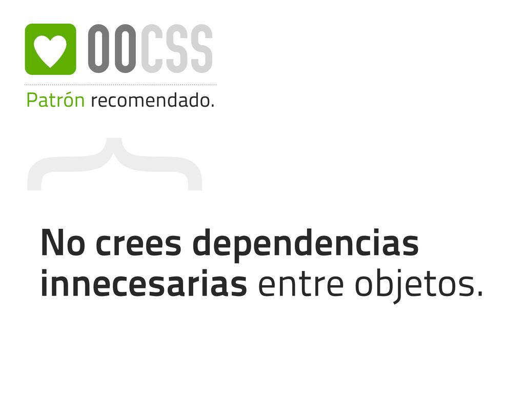 { Patrón recomendado. OOCSS No crees dependenci...