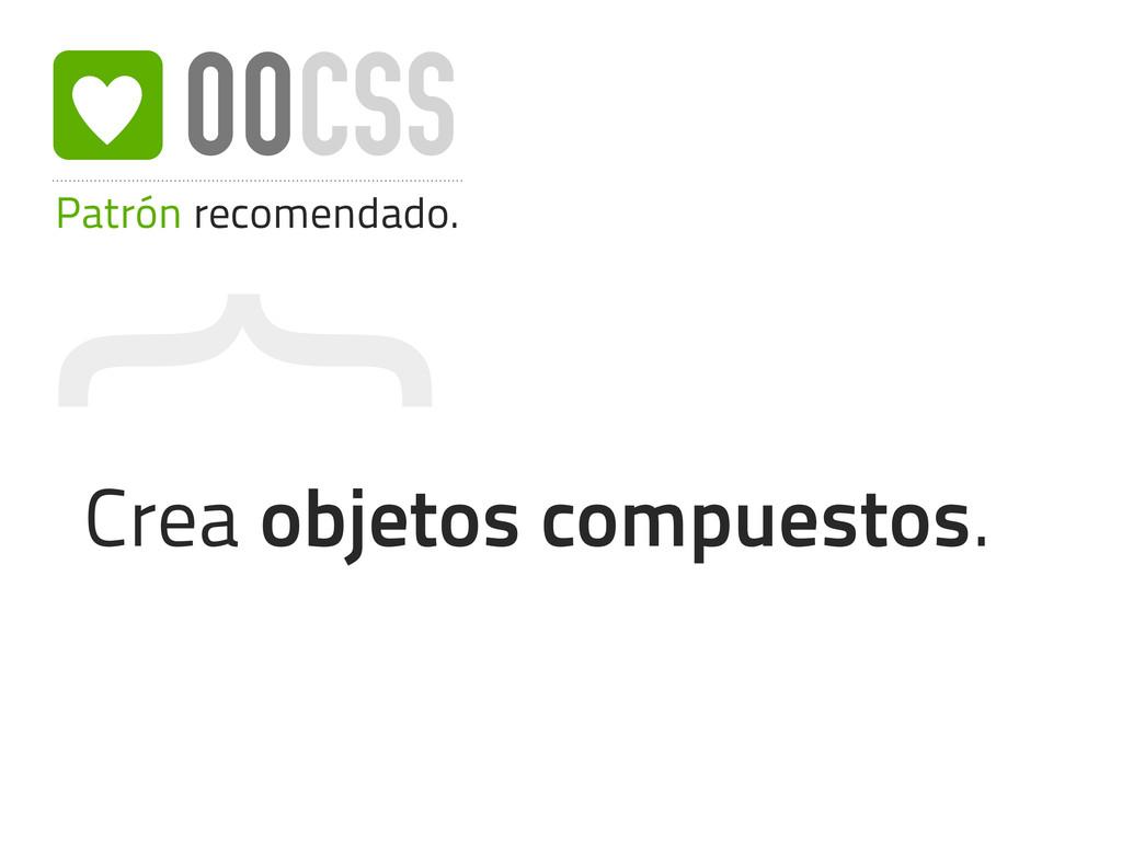 { Patrón recomendado. OOCSS Crea objetos compue...