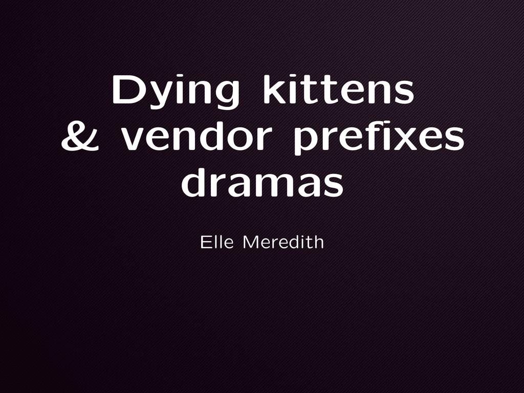 Dying kittens & vendor prefixes dramas Elle Mer...