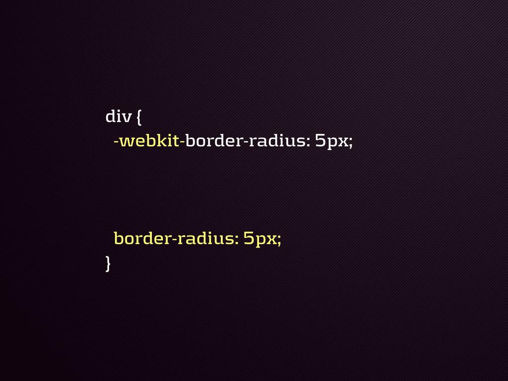 div { !webkit!border!radius: 5px; border!radius...