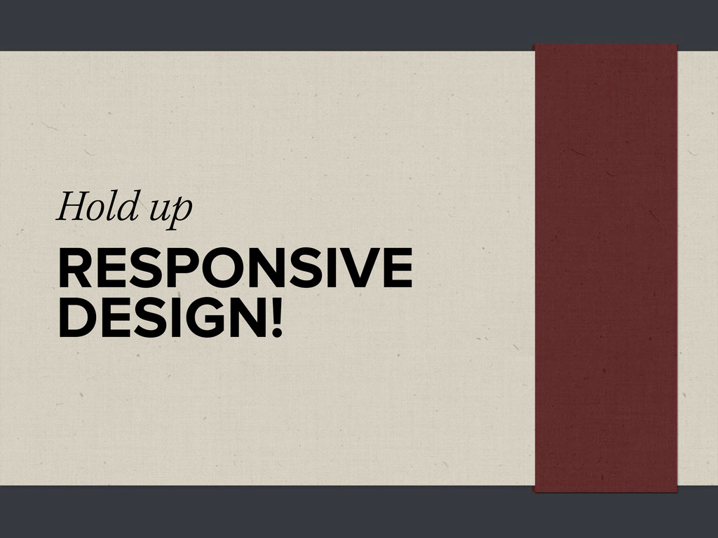 Hold up RESPONSIVE DESIGN!