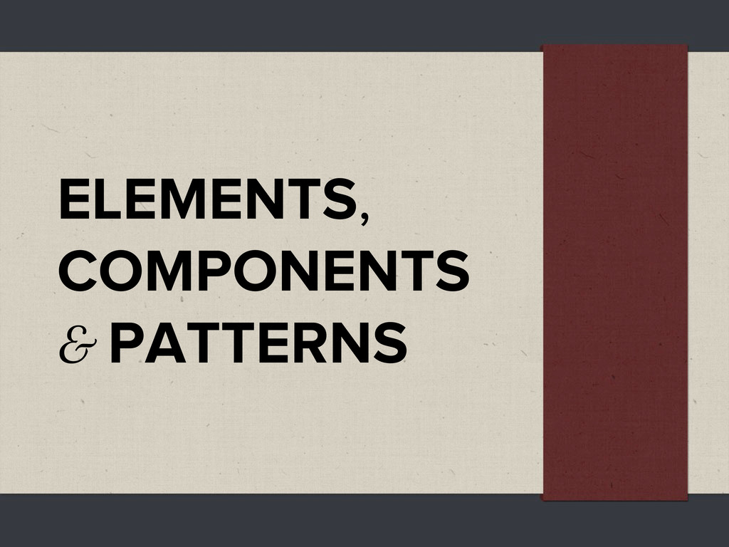 ELEMENTS, COMPONENTS & PATTERNS