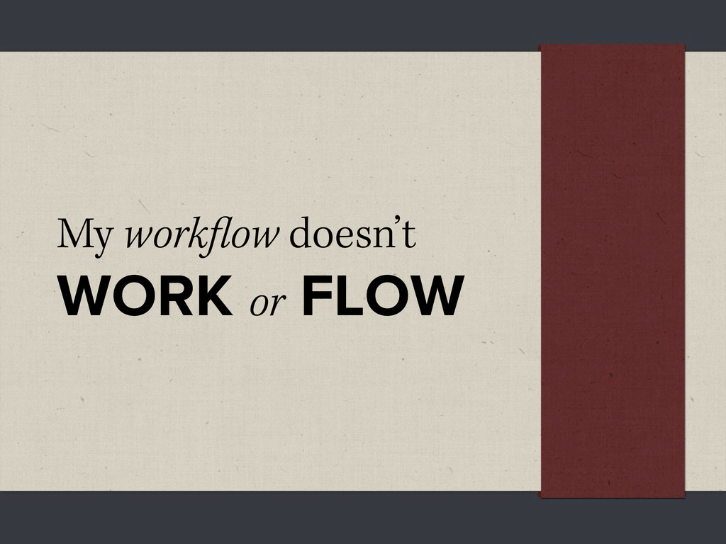 My work ow doesn't WORK or FLOW