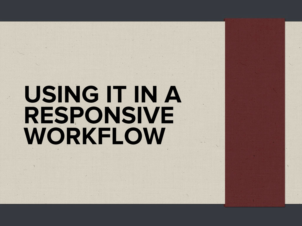 USING IT IN A RESPONSIVE WORKFLOW