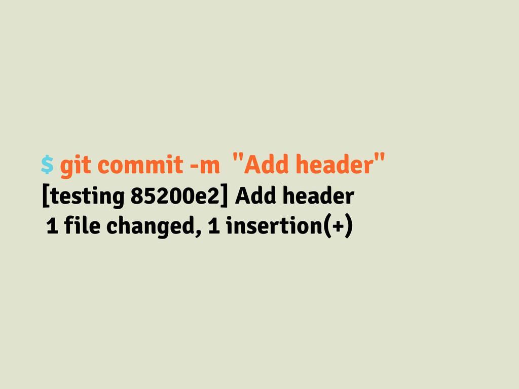 "$ git commit -m ""Add header"" [testing 85200e2] ..."