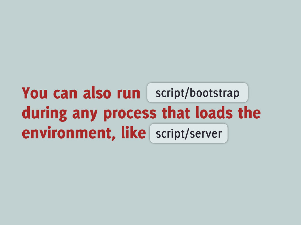 You can also run during any process that loads ...