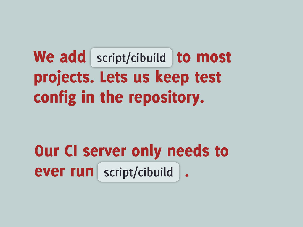 Our CI server only needs to ever run . script/c...