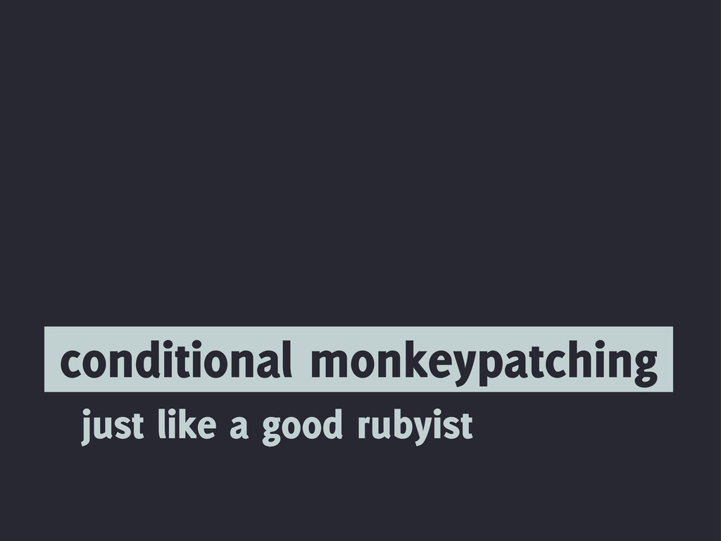 conditional monkeypatching just like a good rub...