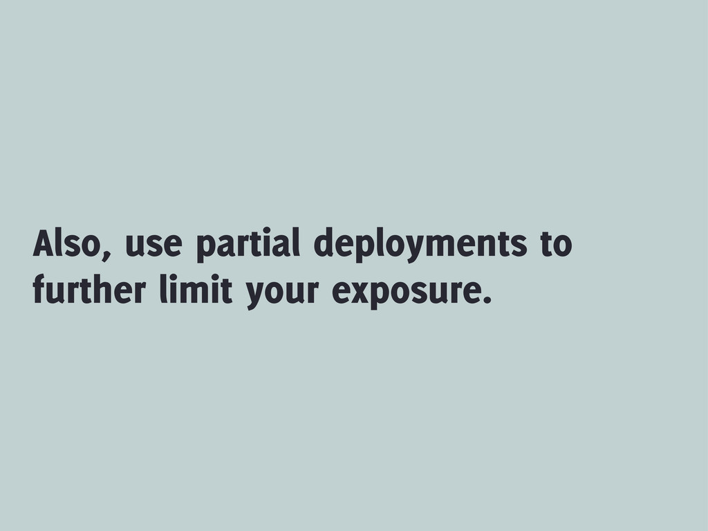 Also, use partial deployments to further limit ...