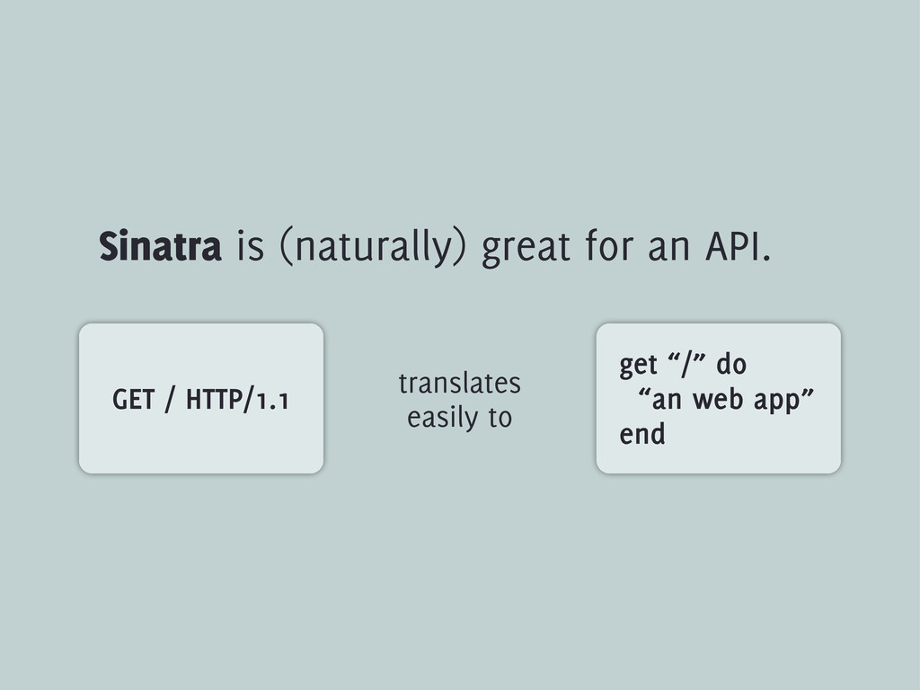 "Sinatra is (naturally) great for an API. get ""/..."