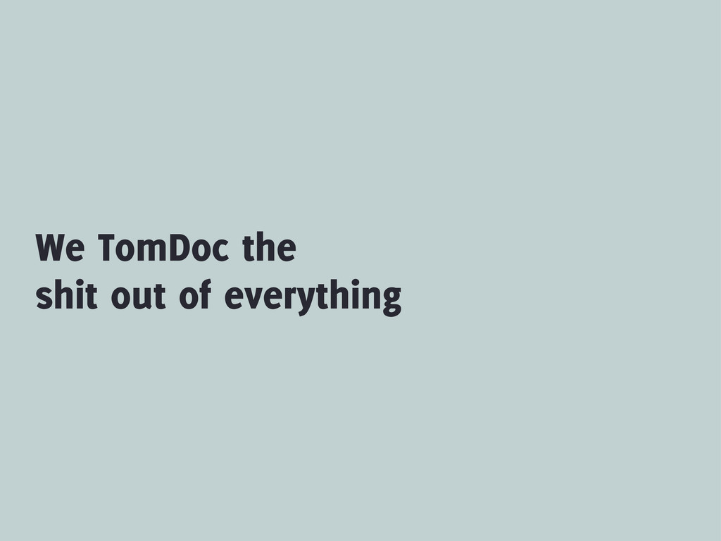 We TomDoc the shit out of everything