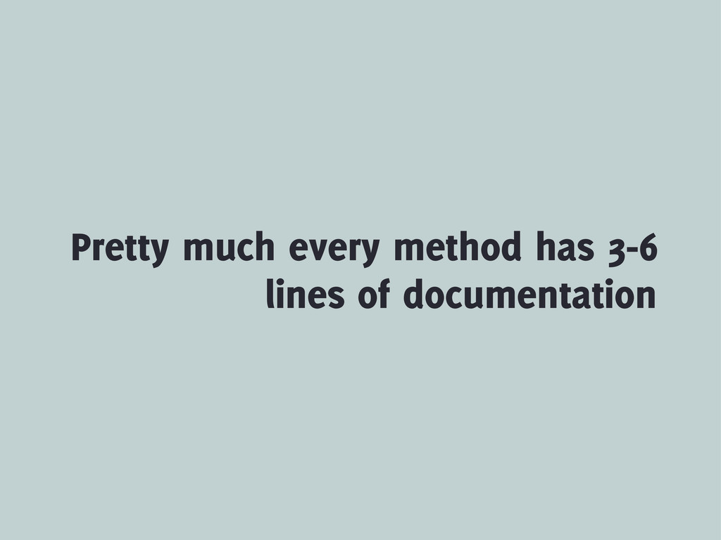 Pretty much every method has 3-6 lines of docum...