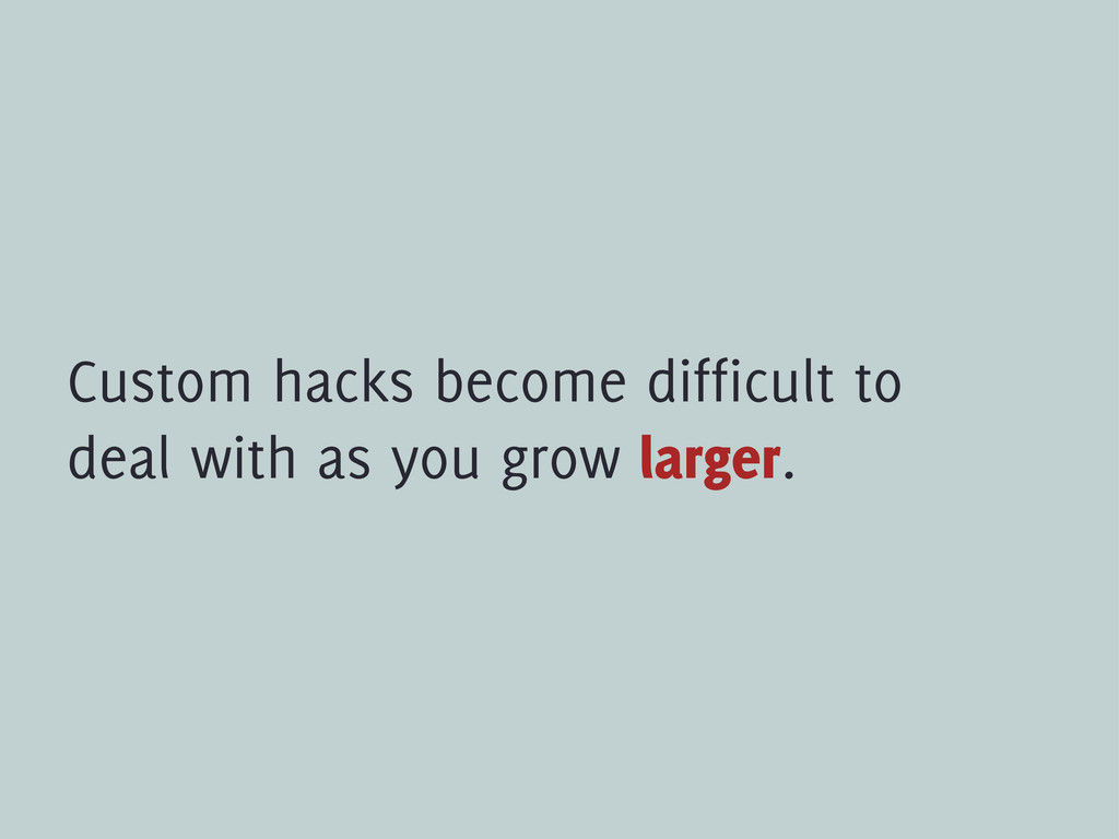 Custom hacks become difficult to deal with as y...