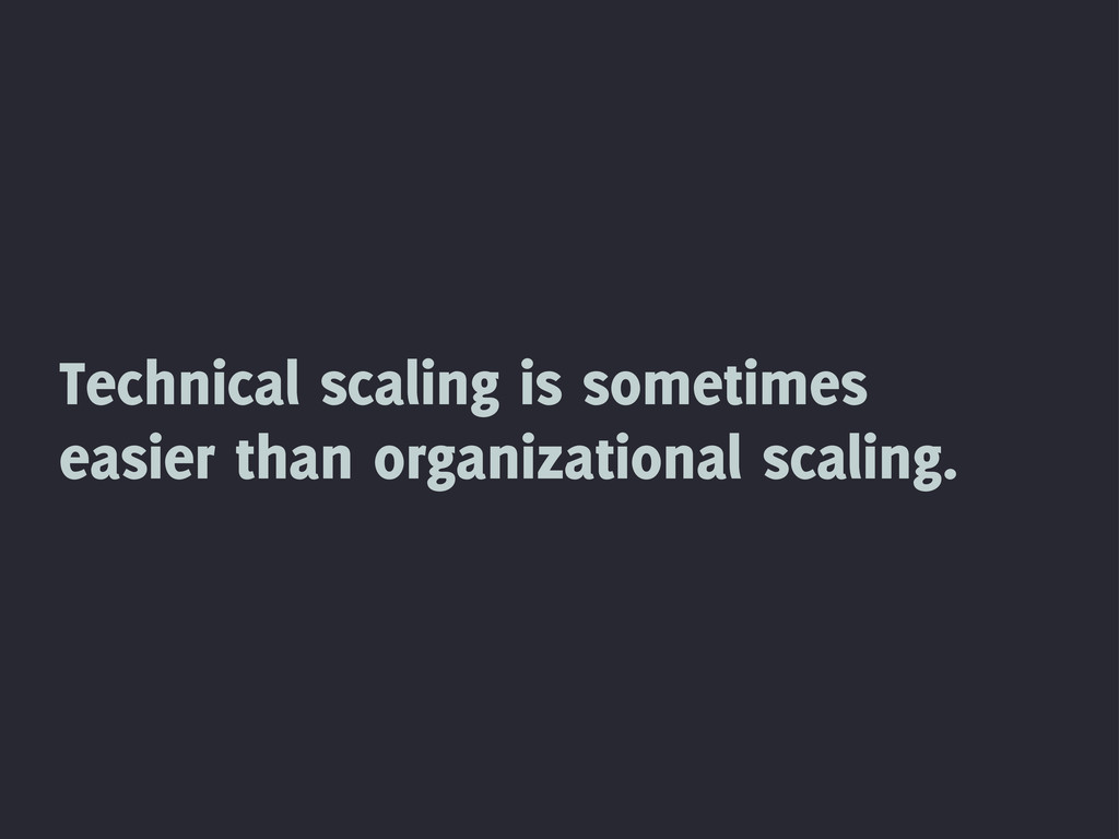 Technical scaling is sometimes easier than orga...