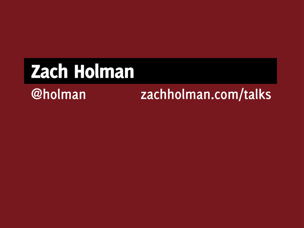 Zach Holman zachholman.com/talks @holman