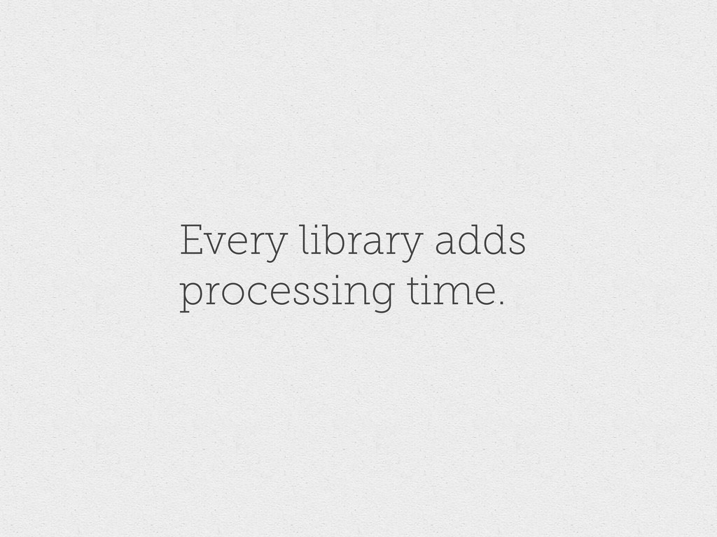Every library adds processing time.