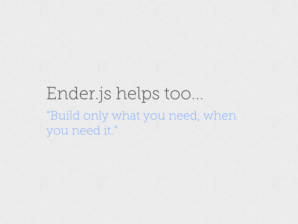 "Ender.js helps too... ""Build only what you need..."
