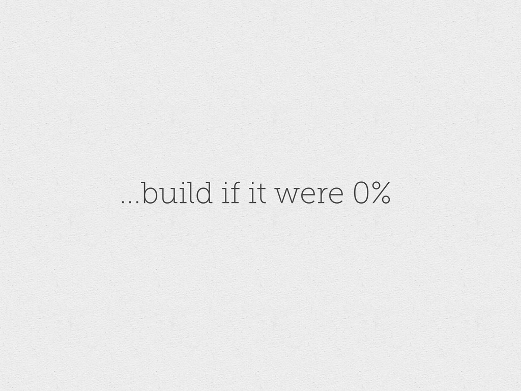 ...build if it were 0%