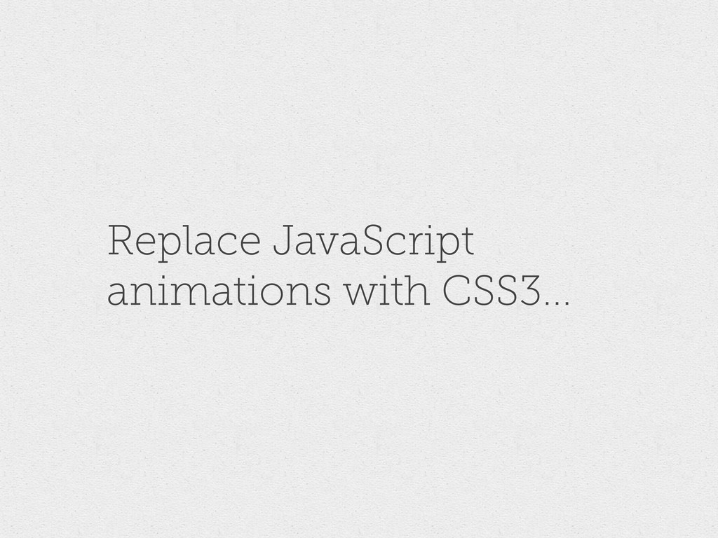Replace JavaScript animations with CSS3...