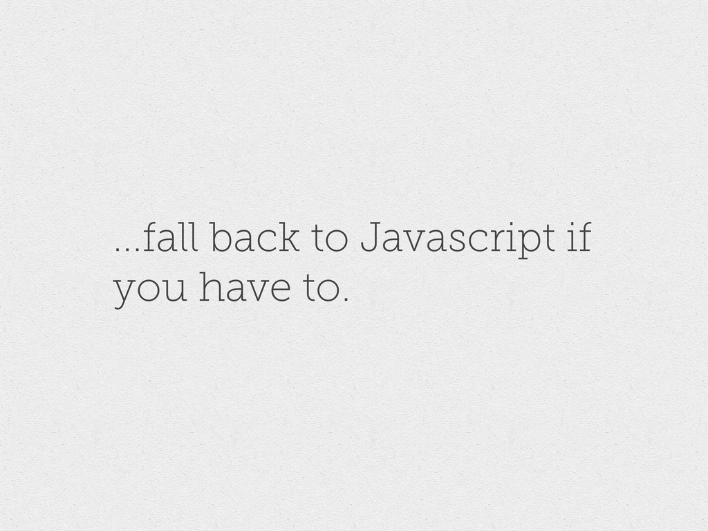 ...fall back to Javascript if you have to.